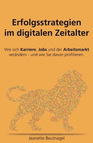 Erfolgsstrategien im digitalen Zeitalter. Wie sich Karriere, Jobs und der Arbeitsmarkt verändern - und wie Sie davon profitieren: Erfolgsstrategien im ... verändern - und wie Sie davon profitieren