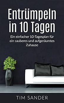 Entrümpeln in 10 Tagen: Ein einfacher 10-Tagesplan für ein sauberes und aufgeräumtes Zuhause (Haushalt entrümpeln, entrümpeln, Minimalismus)