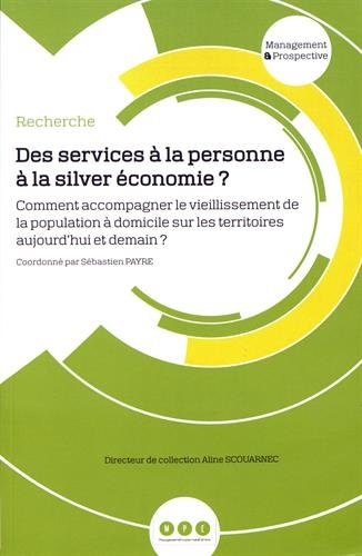 Des services à la personne à la silver économie ? : Comment accompagner le vieillissement de la population à domicile sur les territoires aujourd'hui et demain ? par Collectif