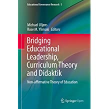 Bridging Educational Leadership, Curriculum Theory and Didaktik: Non-affirmative Theory of Education (Educational Governance Research Book 5) (English Edition)