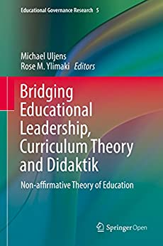 Bridging Educational Leadership, Curriculum Theory and Didaktik: Non-affirmative Theory of Education (Educational Governance Research Book 5) (English Edition) par [Michael Uljens, Rose M. Ylimaki]