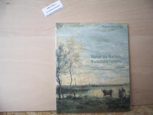 Natur als Garten. Barbizons Folgen: Frankreichs Maler des Waldes von Fontainebleau und die Münchner Landschaftsmalerei