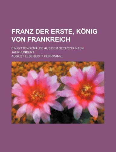 Franz Der Erste, König Von Frankreich; Ein Gittengemälde Aus Dem Sechszehnten Jahrhundert