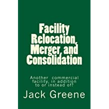 Facility Relocation, Merger, and Consolidation: Another commercial facility, in addition to or instead of? by Jack Greene (2011-09-27)