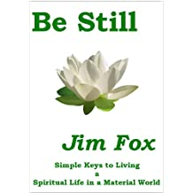 Be Still - Simple Keys to Living a Spiritual Life in a Material World