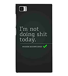 I am not Doing Shit Today, Black, Mission Accomplished, Amazing Pattern, Printed Designer Back Case Cover for Xiaomi Mi3 :: Xiaomi Mi 3