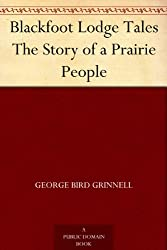 Blackfoot Lodge Tales The Story of a Prairie People (English Edition)