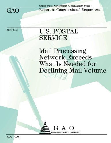 U.S. Postal Service: Mail Processing Network Exceeds What is Needed for Declining Mail Voume por US Government Accountability Office