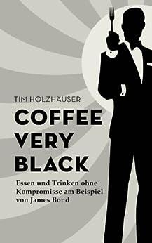 Coffee, very black - Essen und Trinken ohne Kompromisse am Beispiel von James Bond von [Holzhäuser, Tim]