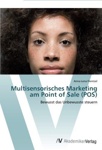 Multisensorisches Marketing am Point of Sale (POS): Bewusst das Unbewusste steuern