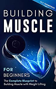 Building Muscle for Beginners: The Complete Blueprint to Building Muscle with Weight Lifting (Mindful Body Fit