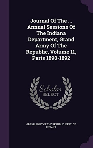 Journal Of The ... Annual Sessions Of The Indiana Department, Grand Army Of The Republic, Volume 11, Parts 1890-1892