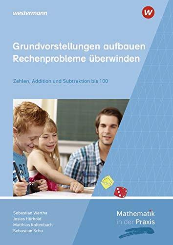 Mathematik in der Praxis - Handbücher mit Anregungen für die Unterrichtspraxis: Grundvorstellungen aufbauen - Rechenprobleme überwinden: Zahlen, Addition und Subtraktion bis 100