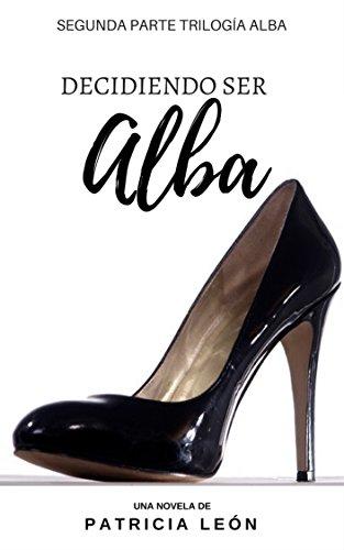Decidiendo ser Alba: Segunda Parte de la Trilogía Alba