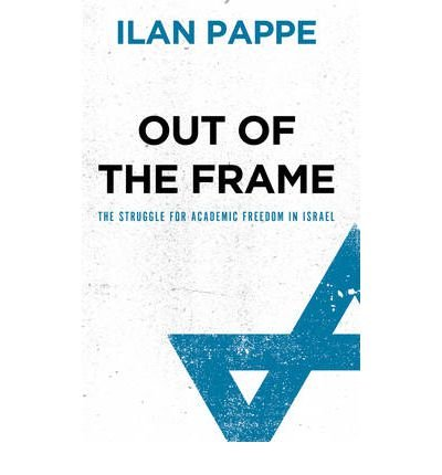 Out of the Frame The Struggle for Academic Freedom in Israel by Pappe, Ilan ( Author ) ON Oct-05-2010, Paperback