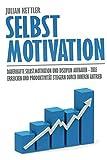Selbstmotivation: Dauerhafte Selbstmotivation und Disziplin aufbauen - Ziele erreichen und Produktivität steigern durch inneren Antrieb