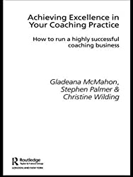 Achieving Excellence in Your Coaching Practice: How to Run a Highly Successful Coaching Business (Essential Coaching Skills and Knowledge) by Gladeana Mcmahon (2006-02-03)
