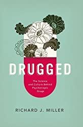 Drugged: The Science and Culture Behind Psychotropic Drugs by Richard J. Miller (2014-01-30)