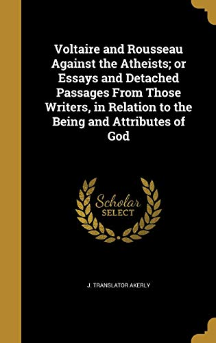 Voltaire and Rousseau Against the Atheists; or Essays and Detached Passages From Those Writers, in Relation to the Being and Attributes of God