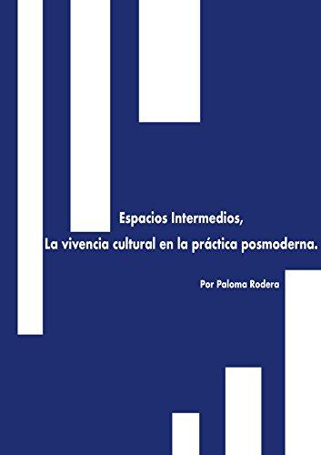 Espacios Intermedios,: La vivencia cultural en la práctica posmoderna. por Paloma Rodera