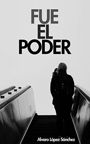 Fue el Poder: La historia de Diego tratando de trascender entre un estado corrupto y una relación imposible por Álvaro López Sánchez