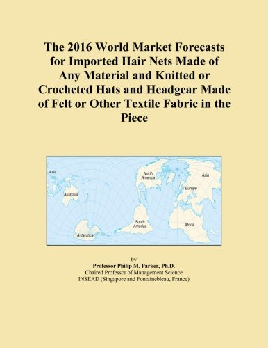 The 2016 World Market Forecasts for Imported Hair Nets Made of Any Material and Knitted or Crocheted Hats and Headgear Made of Felt or Other Textile Fabric in the Piece Crocheted Hair Net