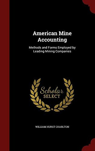 American Mine Accounting: Methods and Forms Employed by Leading Mining Companies by William Hurst Charlton (2015-08-11)