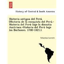 Historia antigua del Perú. (Historia de la conquista del Perú.-Historia del Perú bajo la dinastia Austriaca.-Historia del Perú bajo los Borbones. 1700-1821.).