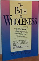 The Path to Wholeness: A Guide to Spiritual Healing & Empowerment for Survivors of Child Sexual & Spiritual Abuse by Carol Tuttle (1993-09-02)
