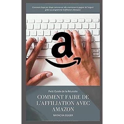 Petit Guide de la Réussite - COMMENT FAIRE DE L'AFFILIATION AVEC AMAZON: Comment étape par étape commencer dès maintenant à gagner de l'argent grâce au programme d'affiliation d'Amazon