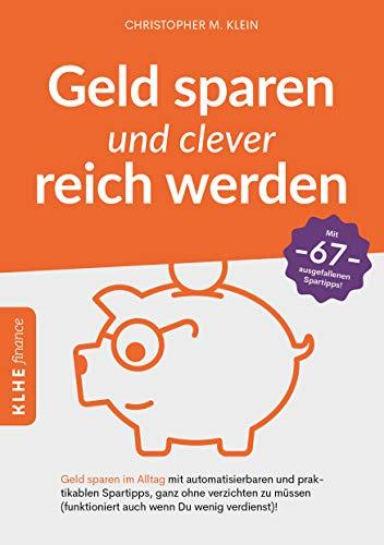 Geld sparen und clever reich werden: Geld sparen im Alltag mit automatisierbaren und praktikablen Spartipps, ganz ohne verzichten zu müssen (funktioniert auch wenn Du wenig verdienst)!