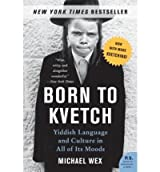 Born to Kvetch: Yiddish Language and Culture in All of Its Moods[ BORN TO KVETCH: YIDDISH LANGUAGE AND CULTURE IN ALL OF ITS MOODS ] By Wex, Michael ( Author )Aug-15-2006 Paperback
