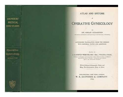 Atlas and Epitome of Operative Gynecology / by Oskar Schaeffer ; Edited by J. Clarence Webster ; Authorized Translation from the German with Editorial Notes and Additions