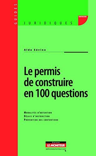 Le permis de construire en 100 questions: Modalits d'obtention - Dlais d'instruction - Prvention des contentieux