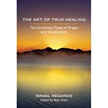 The Art of True Healing: The Unlimited Power of Prayer and Visualization (Paperback) - Common