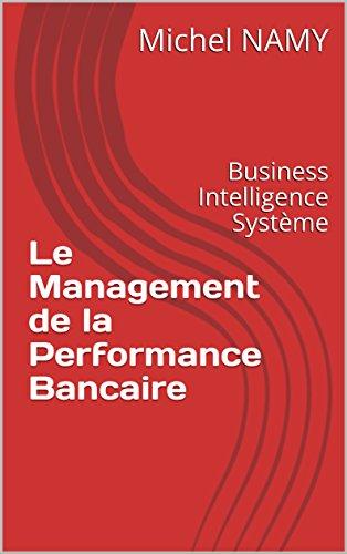 Le Management de la Performance Bancaire: Business Intelligence Système par Michel NAMY