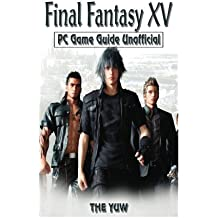 Final Fantasy XV PC Game Guide Unofficial: Beat the Game, Opponents, & Bosses! Get the Best Items!