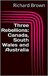 Three Rebellions: Canada, South Wales and Australia (Rebellion Quartet Book 1)
