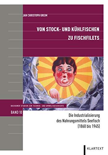 Von Stock- und Kühlfischen zu Fischfilets: Die Industrialisierung des Nahrungsmittels Seefisch (1860 bis 1945) (Bochumer Studien zur Technik- und Umweltgeschichte)