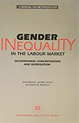 Gender Inequality in the Labour Market: Occupational Concentration & Segregations : A Manual on Methodology: Occupational Concentration and Segregation: A Manual of Methodology