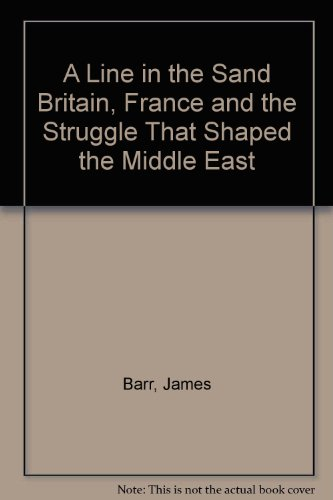 A Line in the Sand Britain, France and the Struggle That Shaped the Middle East