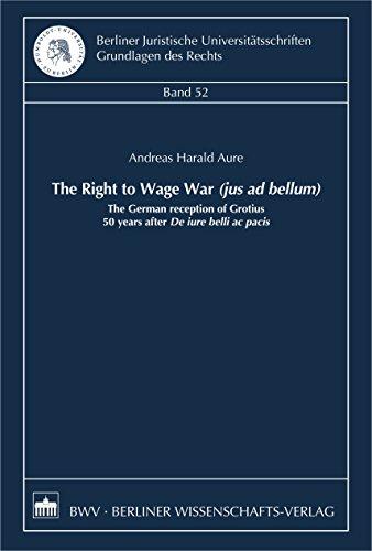 The Right to Wage War (jus ad bellum): The German reception of Grotius 50 years after De iure belli ac pacis (Berliner Juristische Universitätsschriften: Grundlagen des Rechts) (English Edition)