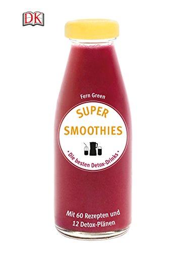 Super Smoothies - Die besten Detox-Drinks: Mit 60 Rezepten und 12 Detox-Plänen