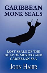 Caribbean Monk Seals: Lost Seals of the Gulf of Mexico and Caribbean Sea