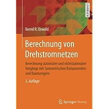 Berechnung von Drehstromnetzen: Berechnung stationärer und nichtstationärer Vorgänge mit Symmetrischen Komponenten und Raumzeigern