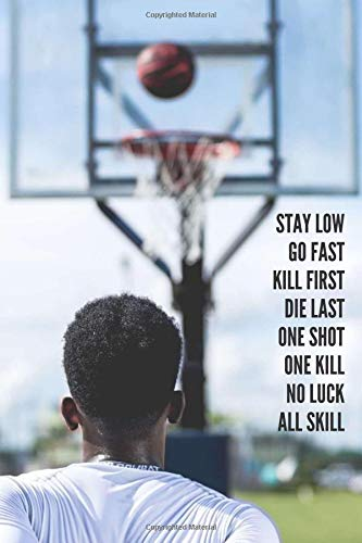 Stay low, Go fast, Kill first, Die last, One shot, One kill, No luck, All skill: Motivational Lined Basketball Notebook | 120+ Pages For High School/College Basketball Athletes