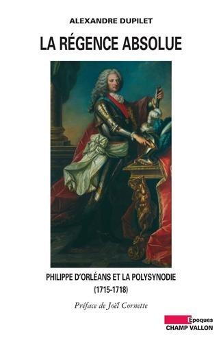 La Régence absolue : Philippe d'Orléans et la polysynodie (1715-1718) par Alexandre Dupilet
