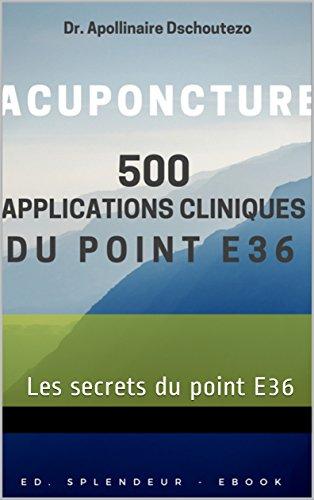 500 APPLICATIONS CLINIQUES DU POINT E36 - Acuponcture: Les secrets du point E36