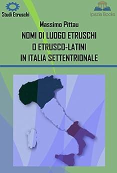 NOMI DI LUOGO ETRUSCHI O ETRUSCO-LATINI IN ITALIA SETTENTRIONALE (STUDI ETRUSCHI Vol. 8) di [Pittau, Massimo]