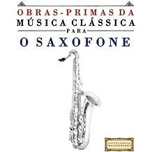 Obras-Primas da Música Clássica para o Saxofone: Peças fáceis de Bach, Beethoven, Brahms, Handel, Haydn, Mozart, Schubert, Tchaikovsky, Vivaldi e Wagner (Easy Classical Masterworks)